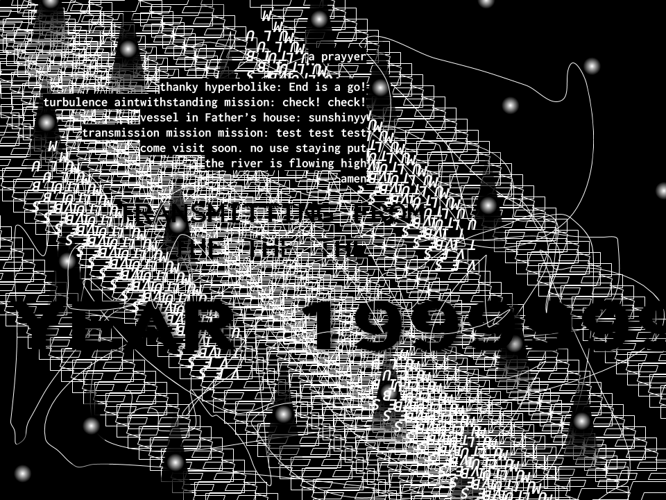 Digital artwork in black and white with many artifacts and the following text: 'a prayyer / thanky hyperbolike: End is a go! / turbulence aintwithstanding mission: check! check! / vessel in Father's house: sunshinyy / transmission mission mission: test test test / come visit soon. no use staying put / the river is flowing high / amen' followed by: 'TRANSMITTING FROM THE THE THE YEAR 1999999999999...'